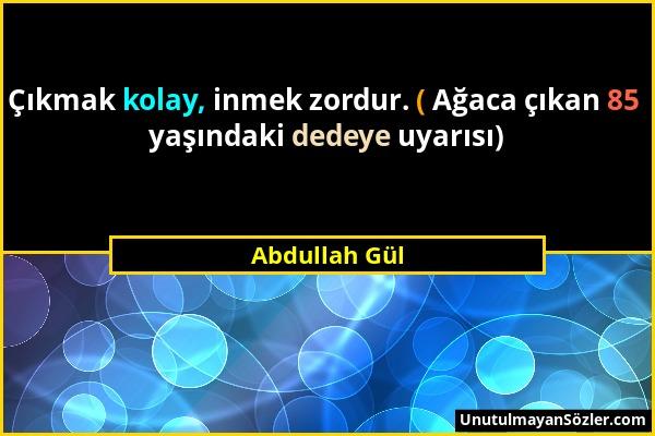 Abdullah Gül - Çıkmak kolay, inmek zordur. ( Ağaca çıkan 85 yaşındaki dedeye uyarısı)...
