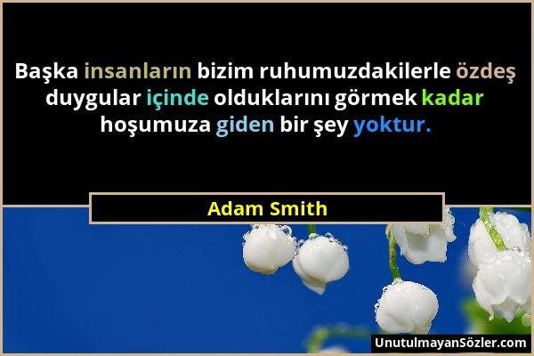 Adam Smith - Başka insanların bizim ruhumuzdakilerle özdeş duygular içinde olduklarını görmek kadar hoşumuza giden bir şey yoktur....