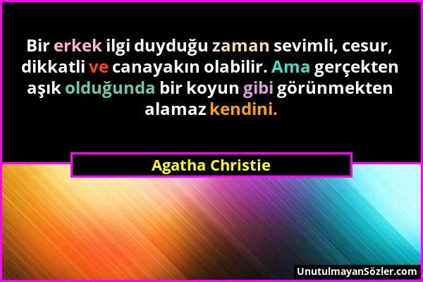 Agatha Christie - Bir erkek ilgi duyduğu zaman sevimli, cesur, dikkatli ve canayakın olabilir. Ama gerçekten aşık olduğunda bir koyun gibi görünmekten...