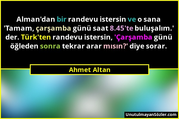 Ahmet Altan - Alman'dan bir randevu istersin ve o sana 'Tamam, çarşamba günü saat 8.45'te buluşalım.' der. Türk'ten randevu istersin, 'Çarşamba günü ö...