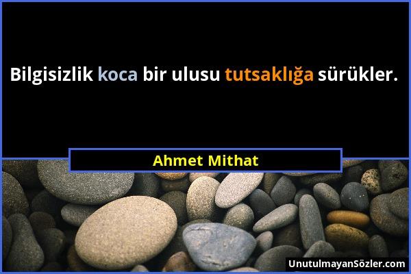 Ahmet Mithat - Bilgisizlik koca bir ulusu tutsaklığa sürükler....