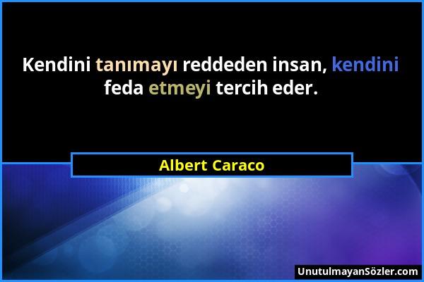 Albert Caraco - Kendini tanımayı reddeden insan, kendini feda etmeyi tercih eder....