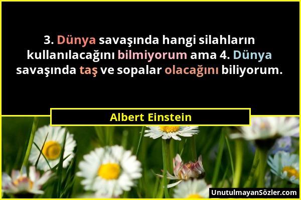 Albert Einstein - 3. Dünya savaşında hangi silahların kullanılacağını bilmiyorum ama 4. Dünya savaşında taş ve sopalar olacağını biliyorum....