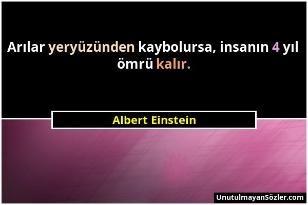 Albert Einstein - Arılar yeryüzünden kaybolursa, insanın 4 yıl ömrü kalır....
