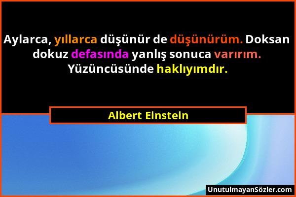 Albert Einstein - Aylarca, yıllarca düşünür de düşünürüm. Doksan dokuz defasında yanlış sonuca varırım. Yüzüncüsünde haklıyımdır....