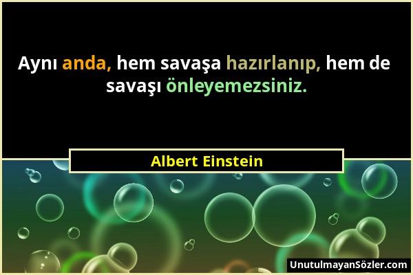 Albert Einstein - Aynı anda, hem savaşa hazırlanıp, hem de savaşı önleyemezsiniz....