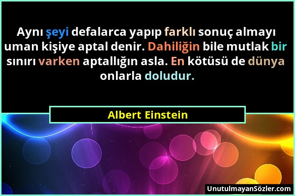 Albert Einstein - Aynı şeyi defalarca yapıp farklı sonuç almayı uman kişiye aptal denir. Dahiliğin bile mutlak bir sınırı varken aptallığın asla. En k...