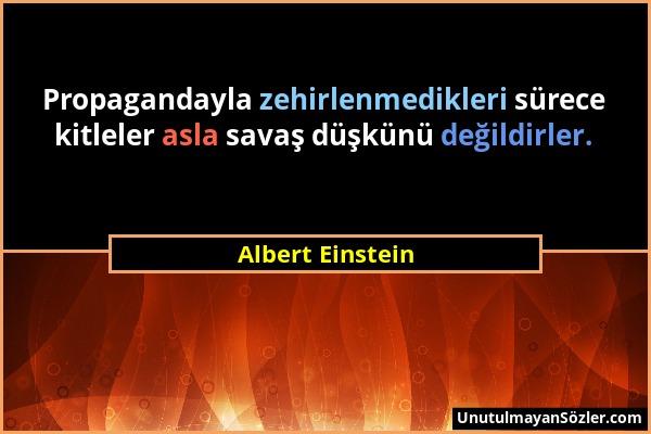 Albert Einstein - Propagandayla zehirlenmedikleri sürece kitleler asla savaş düşkünü değildirler....