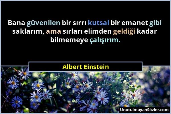 Albert Einstein - Bana güvenilen bir sırrı kutsal bir emanet gibi saklarım, ama sırları elimden geldiği kadar bilmemeye çalışırım....