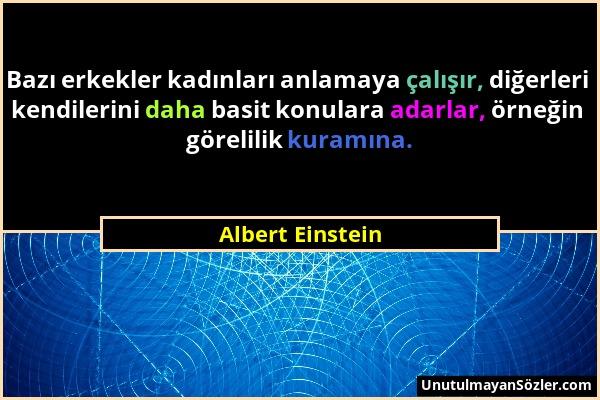 Albert Einstein - Bazı erkekler kadınları anlamaya çalışır, diğerleri kendilerini daha basit konulara adarlar, örneğin görelilik kuramına....