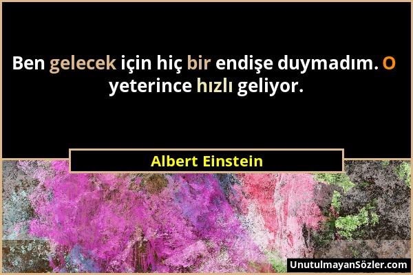 Albert Einstein - Ben gelecek için hiç bir endişe duymadım. O yeterince hızlı geliyor....