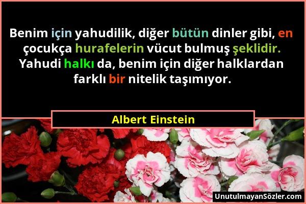Albert Einstein - Benim için yahudilik, diğer bütün dinler gibi, en çocukça hurafelerin vücut bulmuş şeklidir. Yahudi halkı da, benim için diğer halkl...
