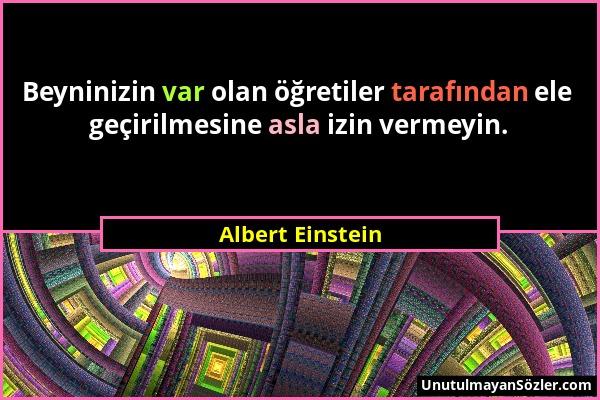 Albert Einstein - Beyninizin var olan öğretiler tarafından ele geçirilmesine asla izin vermeyin....