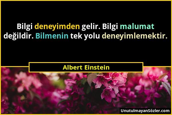 Albert Einstein - Bilgi deneyimden gelir. Bilgi malumat değildir. Bilmenin tek yolu deneyimlemektir....