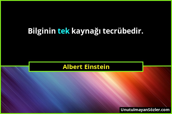 Albert Einstein - Bilginin tek kaynağı tecrübedir....