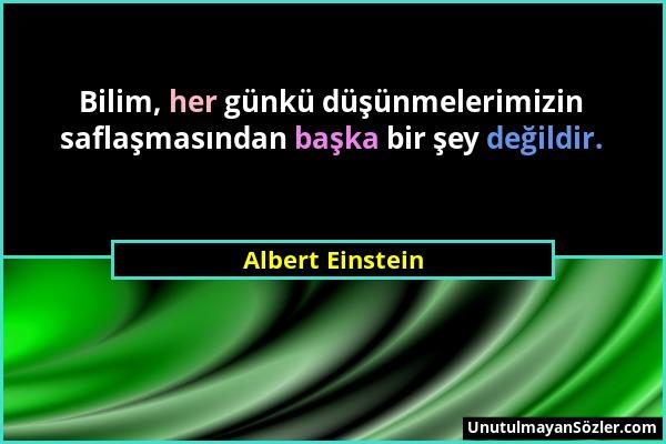 Albert Einstein - Bilim, her günkü düşünmelerimizin saflaşmasından başka bir şey değildir....