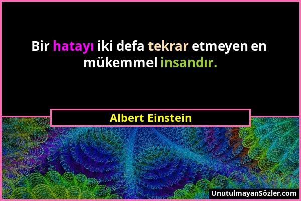 Albert Einstein - Bir hatayı iki defa tekrar etmeyen en mükemmel insandır....