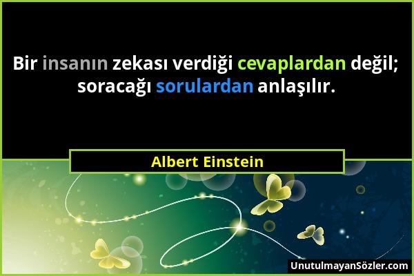 Albert Einstein - Bir insanın zekası verdiği cevaplardan değil; soracağı sorulardan anlaşılır....