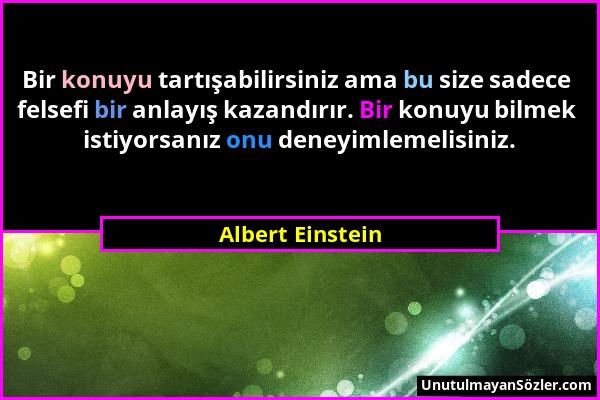 Albert Einstein - Bir konuyu tartışabilirsiniz ama bu size sadece felsefi bir anlayış kazandırır. Bir konuyu bilmek istiyorsanız onu deneyimlemelisini...