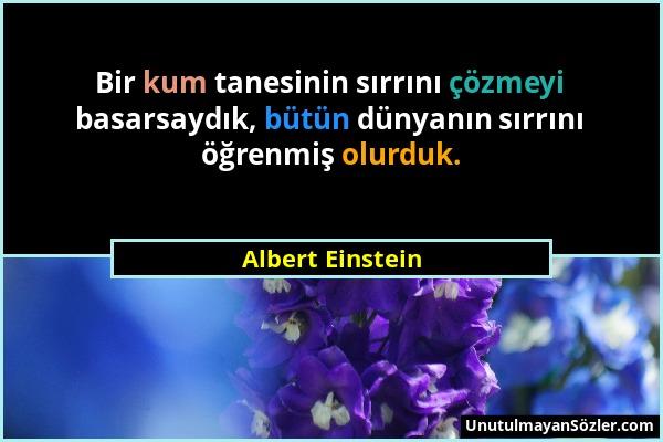 Albert Einstein - Bir kum tanesinin sırrını çözmeyi basarsaydık, bütün dünyanın sırrını öğrenmiş olurduk....