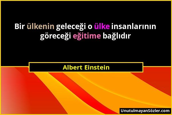 Albert Einstein - Bir ülkenin geleceği o ülke insanlarının göreceği eğitime bağlıdır...