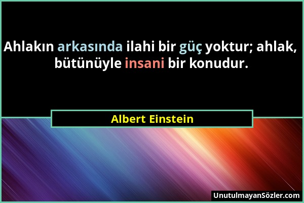 Albert Einstein - Ahlakın arkasında ilahi bir güç yoktur; ahlak, bütünüyle insani bir konudur....