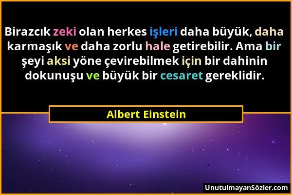 Albert Einstein - Birazcık zeki olan herkes işleri daha büyük, daha karmaşık ve daha zorlu hale getirebilir. Ama bir şeyi aksi yöne çevirebilmek için...