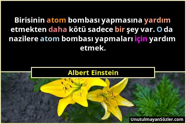 Albert Einstein - Birisinin atom bombası yapmasına yardım etmekten daha kötü sadece bir şey var. O da nazilere atom bombası yapmaları için yardım etme...