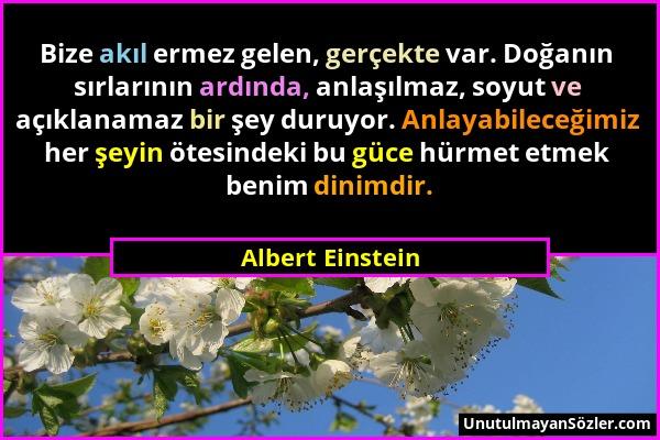 Albert Einstein - Bize akıl ermez gelen, gerçekte var. Doğanın sırlarının ardında, anlaşılmaz, soyut ve açıklanamaz bir şey duruyor. Anlayabileceğimiz...
