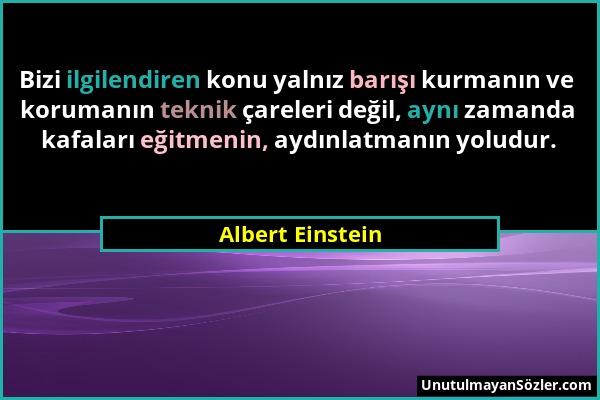 Albert Einstein - Bizi ilgilendiren konu yalnız barışı kurmanın ve korumanın teknik çareleri değil, aynı zamanda kafaları eğitmenin, aydınlatmanın yol...