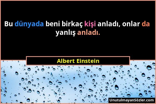 Albert Einstein - Bu dünyada beni birkaç kişi anladı, onlar da yanlış anladı....