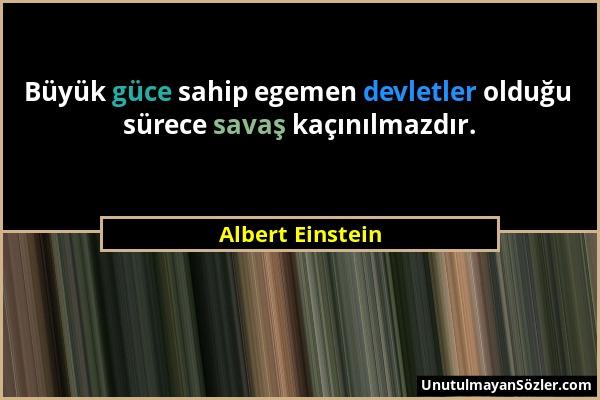 Albert Einstein - Büyük güce sahip egemen devletler olduğu sürece savaş kaçınılmazdır....