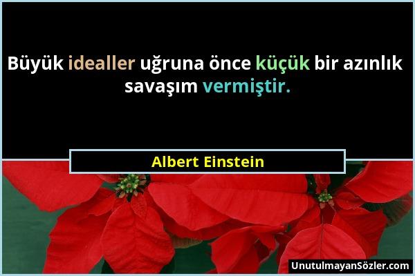 Albert Einstein - Büyük idealler uğruna önce küçük bir azınlık savaşım vermiştir....
