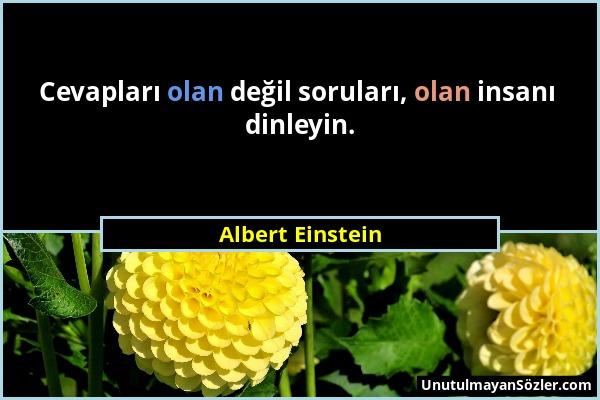Albert Einstein - Cevapları olan değil soruları, olan insanı dinleyin....