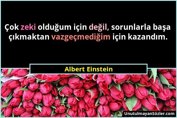 Albert Einstein - Çok zeki olduğum için değil, sorunlarla başa çıkmaktan vazgeçmediğim için kazandım....