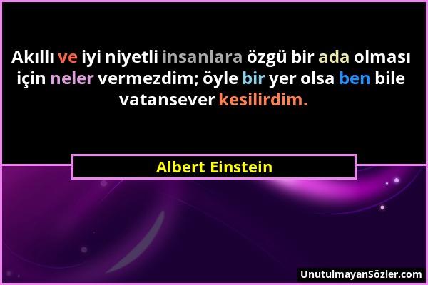 Albert Einstein - Akıllı ve iyi niyetli insanlara özgü bir ada olması için neler vermezdim; öyle bir yer olsa ben bile vatansever kesilirdim....