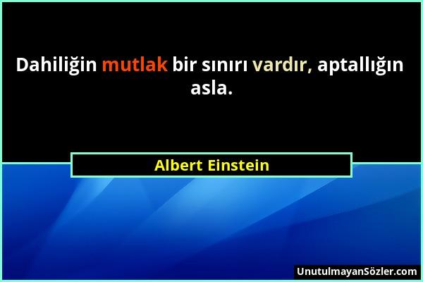 Albert Einstein - Dahiliğin mutlak bir sınırı vardır, aptallığın asla....