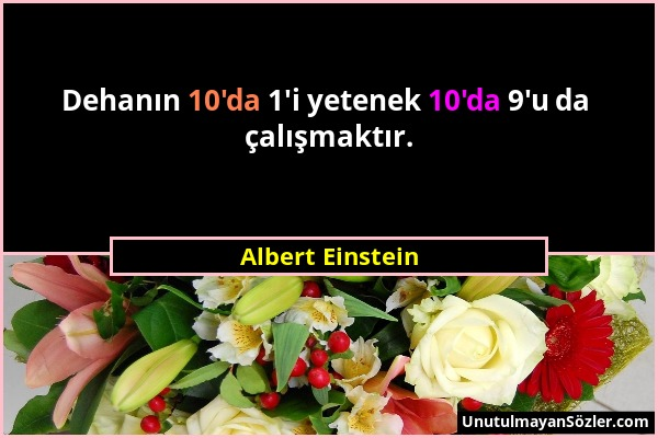 Albert Einstein - Dehanın 10'da 1'i yetenek 10'da 9'u da çalışmaktır....