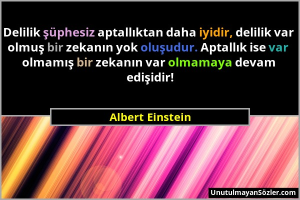 Albert Einstein - Delilik şüphesiz aptallıktan daha iyidir, delilik var olmuş bir zekanın yok oluşudur. Aptallık ise var olmamış bir zekanın var olmam...