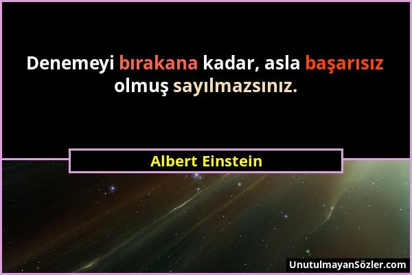 Albert Einstein - Denemeyi bırakana kadar, asla başarısız olmuş sayılmazsınız....