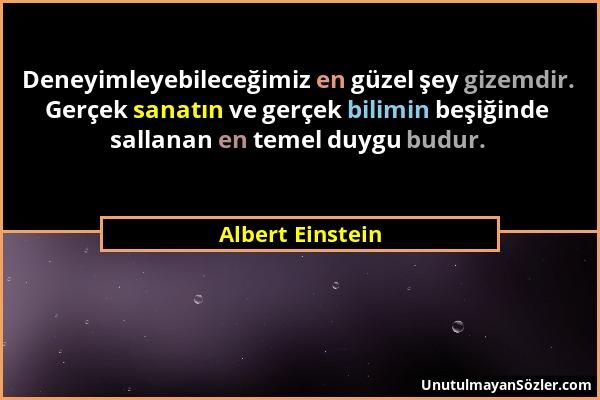 Albert Einstein - Deneyimleyebileceğimiz en güzel şey gizemdir. Gerçek sanatın ve gerçek bilimin beşiğinde sallanan en temel duygu budur....