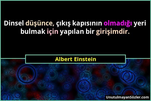 Albert Einstein - Dinsel düşünce, çıkış kapısının olmadığı yeri bulmak için yapılan bir girişimdir....