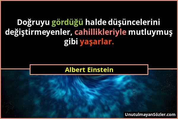 Albert Einstein - Doğruyu gördüğü halde düşüncelerini değiştirmeyenler, cahillikleriyle mutluymuş gibi yaşarlar....