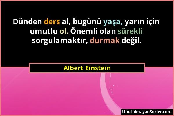 Albert Einstein - Dünden ders al, bugünü yaşa, yarın için umutlu ol. Önemli olan sürekli sorgulamaktır, durmak değil....