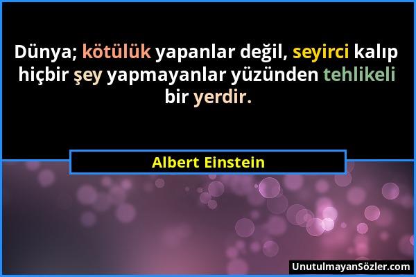 Albert Einstein - Dünya; kötülük yapanlar değil, seyirci kalıp hiçbir şey yapmayanlar yüzünden tehlikeli bir yerdir....