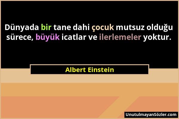 Albert Einstein - Dünyada bir tane dahi çocuk mutsuz olduğu sürece, büyük icatlar ve ilerlemeler yoktur....