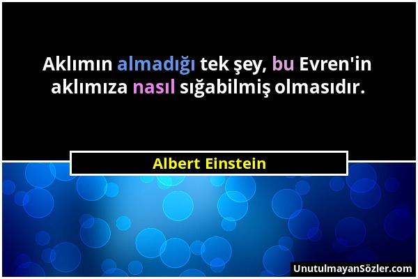 Albert Einstein - Aklımın almadığı tek şey, bu Evren'in aklımıza nasıl sığabilmiş olmasıdır....