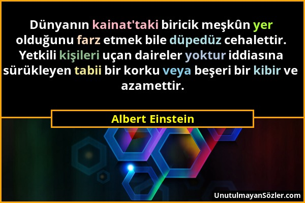 Albert Einstein - Dünyanın kainat'taki biricik meşkûn yer olduğunu farz etmek bile düpedüz cehalettir. Yetkili kişileri uçan daireler yoktur iddiasına...