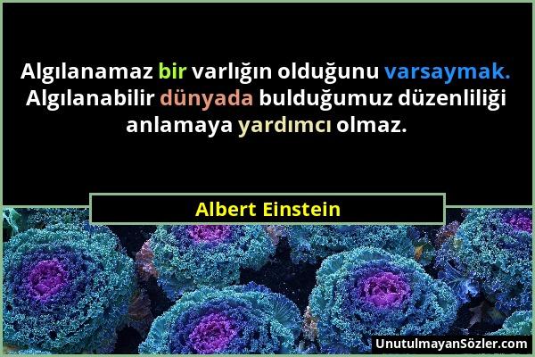 Albert Einstein - Algılanamaz bir varlığın olduğunu varsaymak. Algılanabilir dünyada bulduğumuz düzenliliği anlamaya yardımcı olmaz....