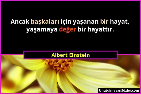 Albert Einstein - Ancak başkaları için yaşanan bir hayat, yaşamaya değer bir hayattır....